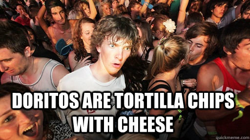 doritos are tortilla chips with cheese  - Sudden Clarity Clarence