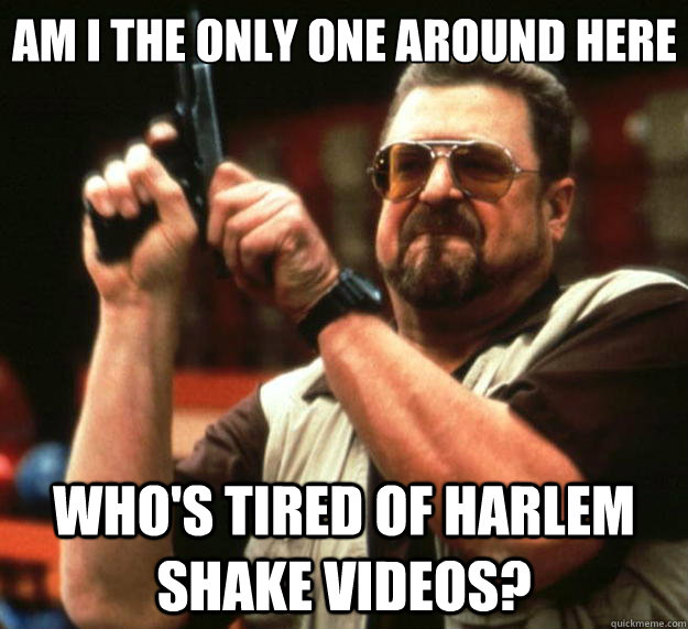 am i the only one around here whos tired of harlem shake vi - Big Lebowski