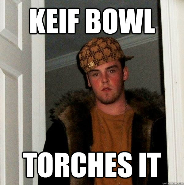 keif bowl torches it - Scumbag Steve
