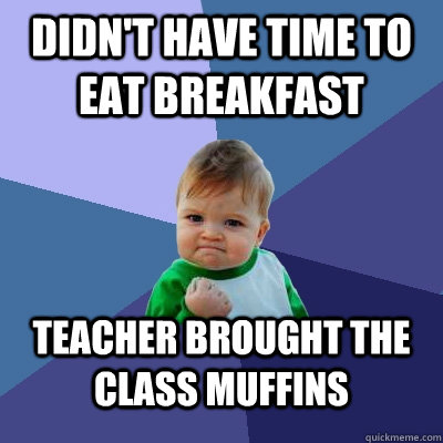 didnt have time to eat breakfast teacher brought the class  - Success Kid