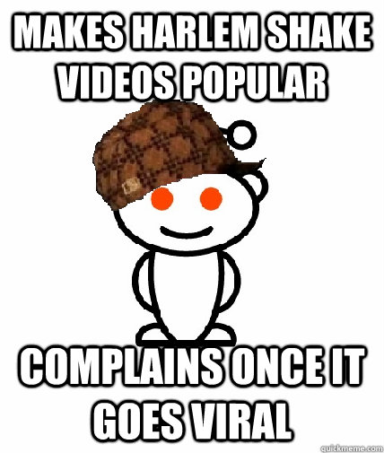 makes harlem shake videos popular complains once it goes vir - Scumbag Reddit