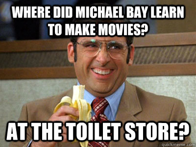 where did michael bay learn to make movies at the toilet st - Brick Tamland