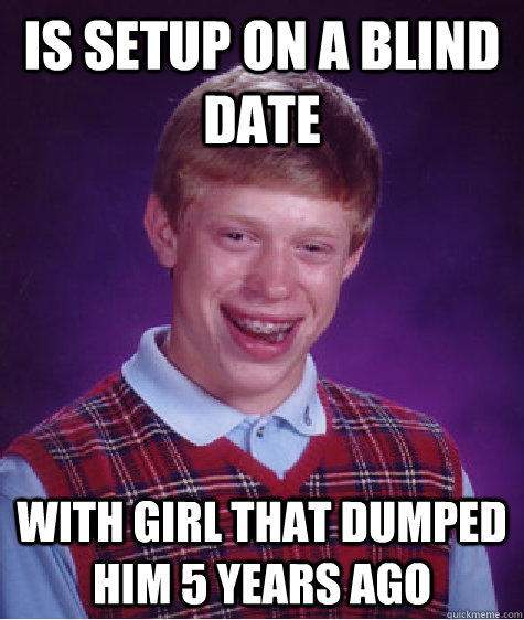 is setup on a blind date with girl that dumped him 5 years a - Bad Luck Brian