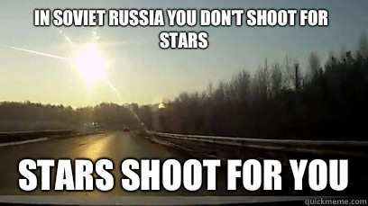 In Soviet Russia you dont shoot for stars Stars shoot for yo - Good Guy Meteor