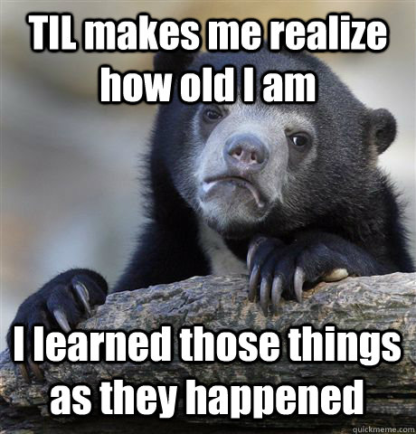 til makes me realize how old i am i learned those things as  - Confession Bear