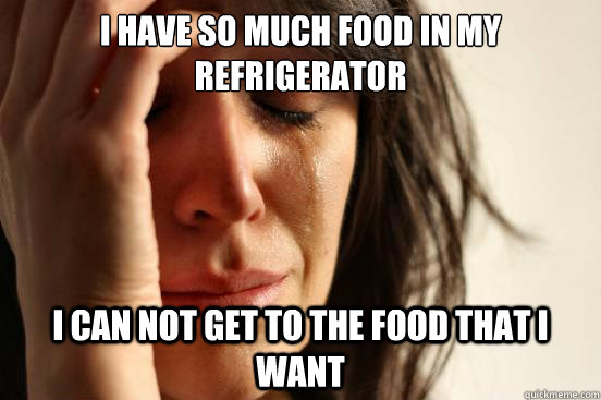 i have so much food in my refrigerator i can not get to the - First World Problems