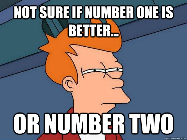 not sure if number one is better or number two - Futurama Fry