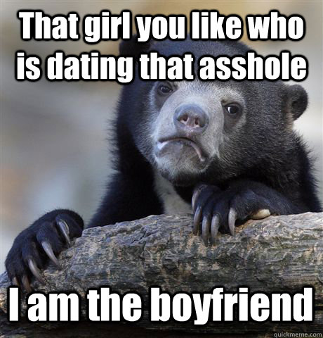 that girl you like who is dating that asshole i am the boyfr - Confession Bear