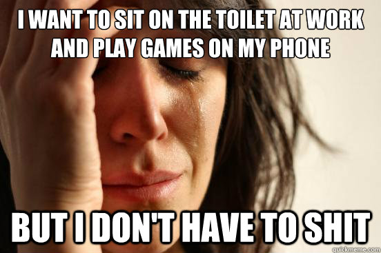 i want to sit on the toilet at work and play games on my pho - FirstWorldProblems