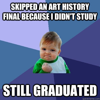 skipped an art history final because i didnt study still gr - Success Kid