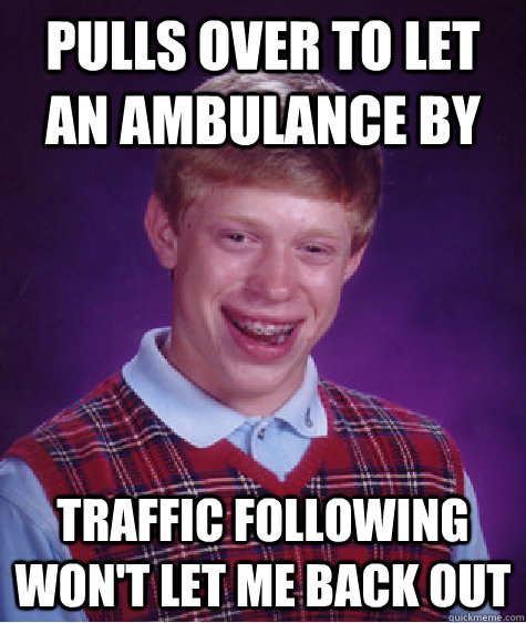 pulls over to let an ambulance by traffic following wont le - Bad Luck Brian