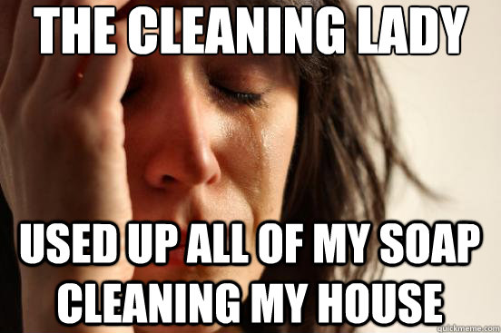 the cleaning lady used up all of my soap cleaning my house - FirstWorldProblems