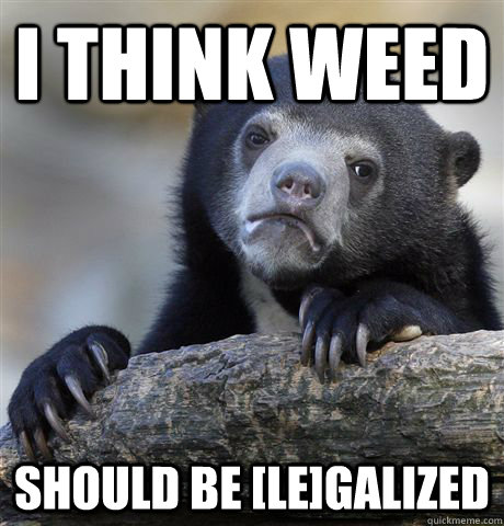 i think weed should be legalized  - confessionbear