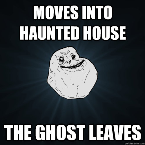 moves into haunted house the ghost leaves - Forever Alone