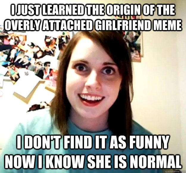 i just learned the origin of the overly attached girlfriend  - Overly Attached Girlfriend