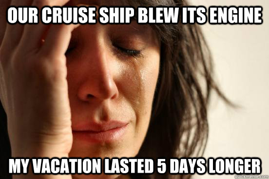our cruise ship blew its engine my vacation lasted 5 days lo - First World Problems