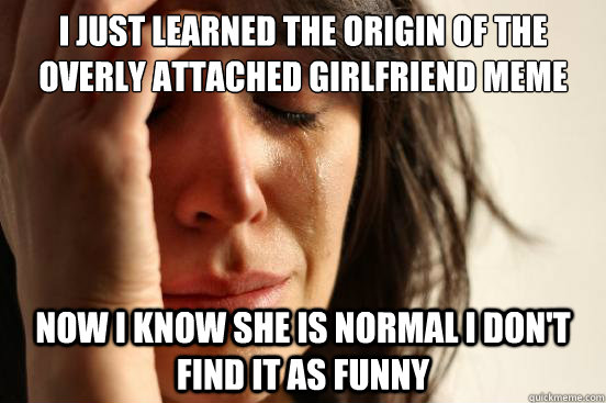 i just learned the origin of the overly attached girlfriend  - First World Problems