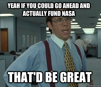 yeah if you could go ahead and actually fund nasa thatd be  - Bill Lumbergh