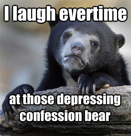 i laugh evertime at those depressing confession bear - Confession Bear
