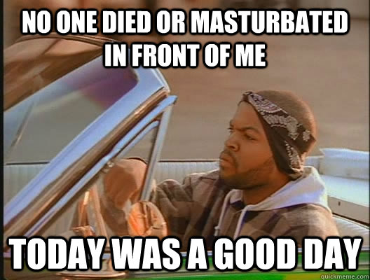 no one died or masturbated in front of me today was a good d - today was a good day