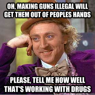 oh making guns illegal will get them out of peoples hands p - Condescending Wonka