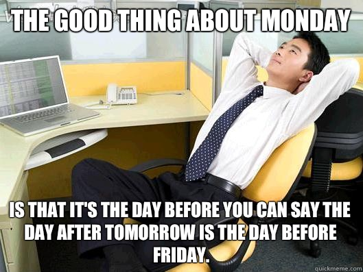 The good thing about Monday is that its the day before you c - Office Thoughts