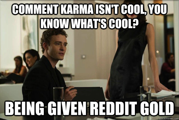 comment karma isnt cool you know whats cool being given - sean