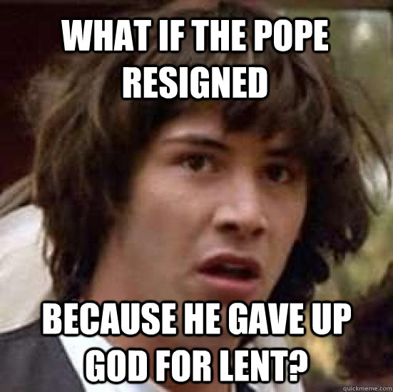 what if the pope resigned because he gave up god for lent - conspiracy keanu