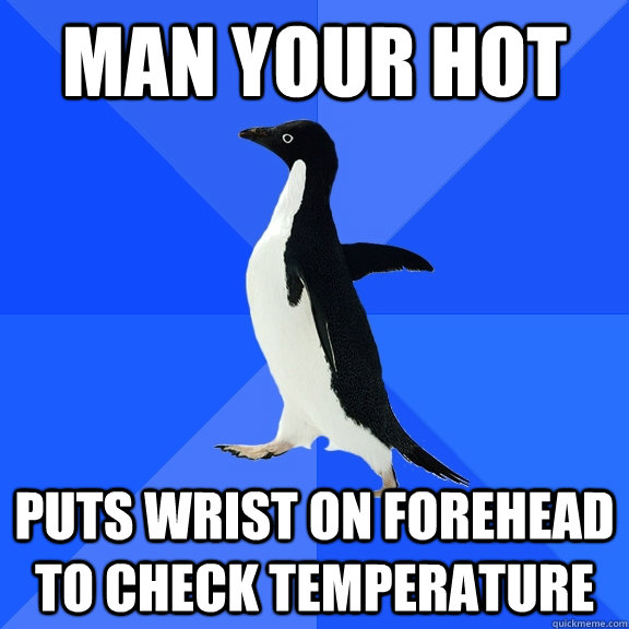 man your hot puts wrist on forehead to check temperature - Socially Awkward Penguin