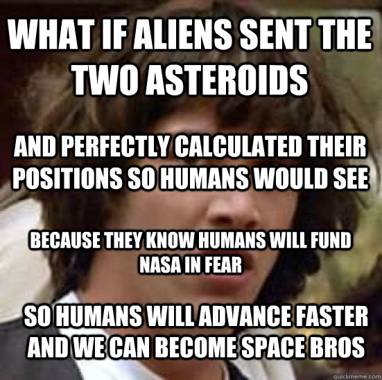 what if aliens sent the two asteroids and perfectly calculat - conspiracy keanu