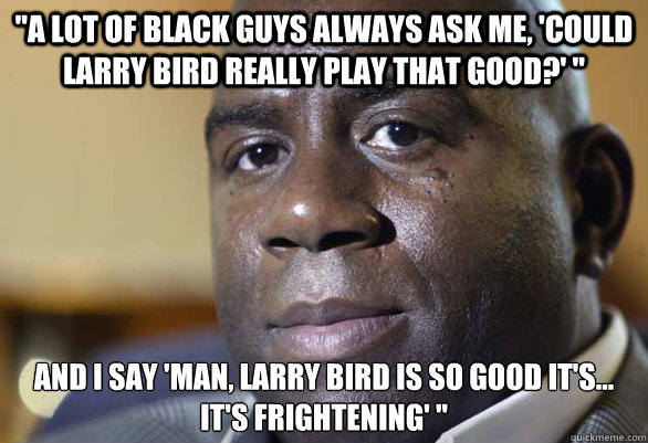a lot of black guys always ask me could larry bird really - 
