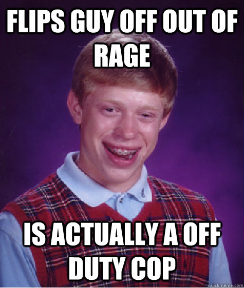 flips guy off out of rage is actually a off duty cop - Bad Luck Brian