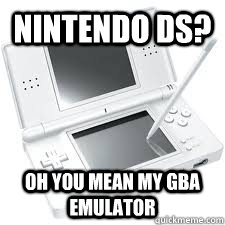 nintendo ds oh you mean my gba emulator  - nintendo ds