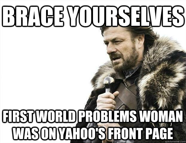 brace yourselves first world problems woman was on yahoos f - BRACEYOSELVES