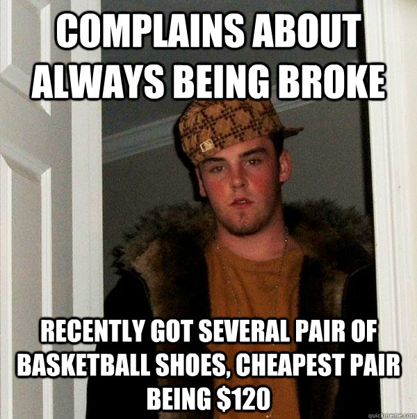 complains about always being broke recently got several pair - Scumbag Steve