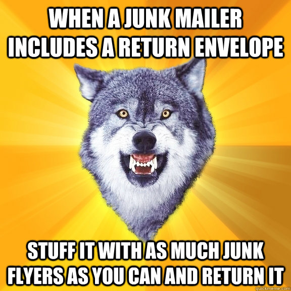 when a junk mailer includes a return envelope stuff it with  - Courage Wolf