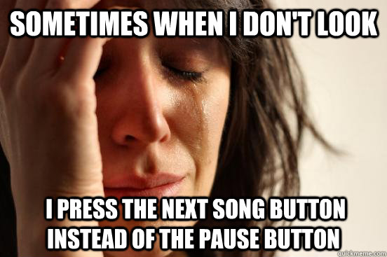 sometimes when i dont look i press the next song button in - First World Problems