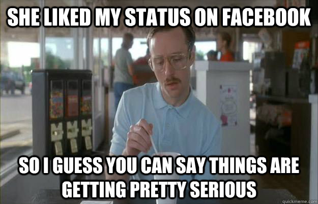 she liked my status on facebook so i guess you can say thing - Things are getting pretty serious