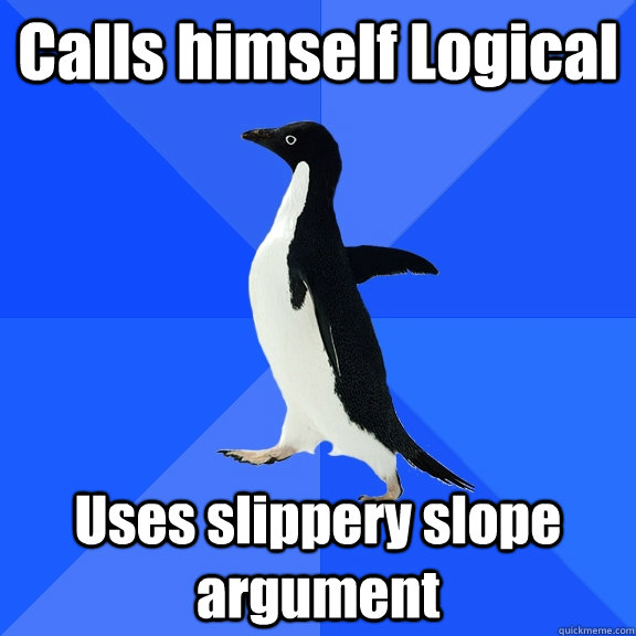 calls himself logical uses slippery slope argument - Socially Awkward Penguin