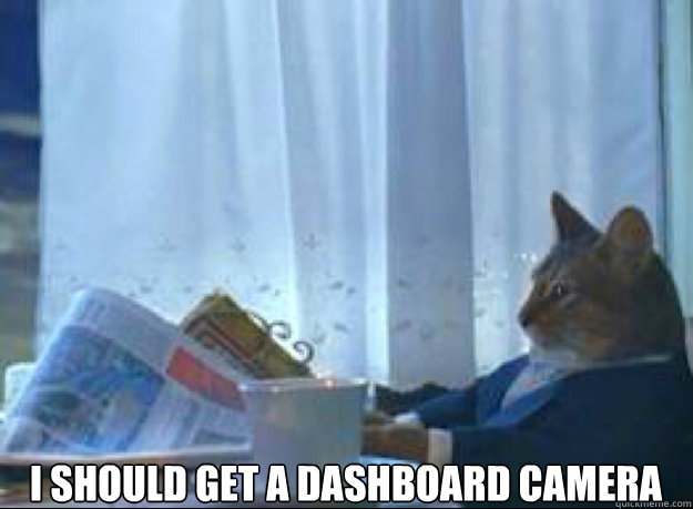i should get a dashboard camera  - I should buy a boat cat