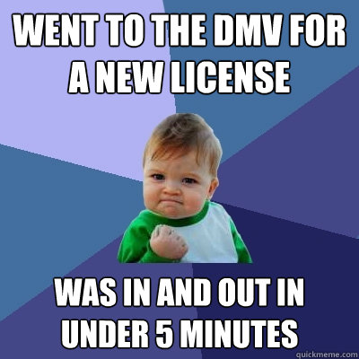 went to the dmv for a new license was in and out in under 5 - Success Kid
