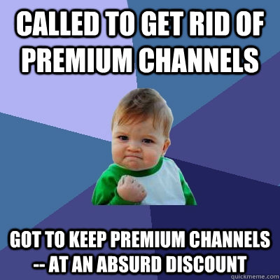 called to get rid of premium channels got to keep premium ch - Success Kid