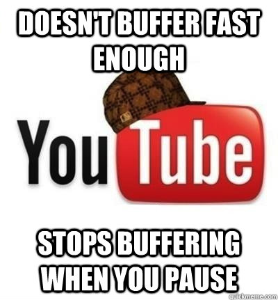 doesnt buffer fast enough stops buffering when you pause - Scumbag YouTube