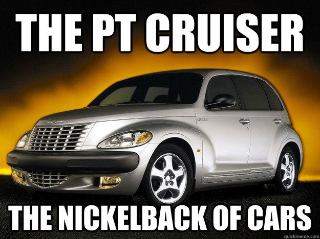 the pt cruiser the nickelback of cars - PT Cruiser