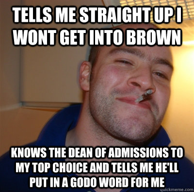 tells me straight up i wont get into brown knows the dean of - GoodGuyGreg