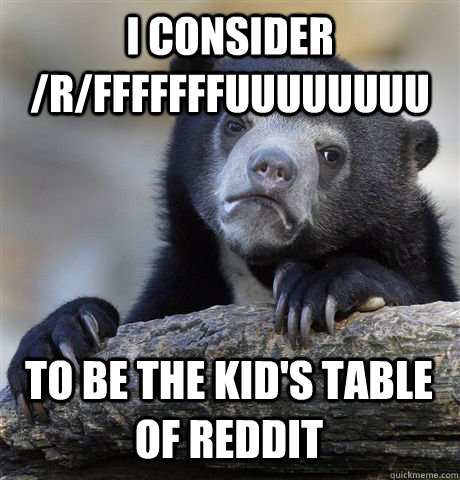 i consider rfffffffuuuuuuuu to be the kids table of reddi - Confession Bear