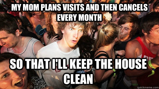 my mom plans visits and then cancels every month so that il - Sudden Clarity Clarence