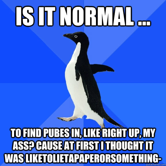 is it normal to find pubes in like right up my ass ca - Socially Awkward Penguin