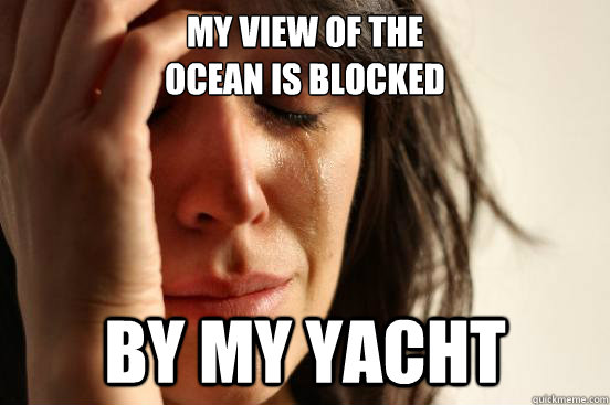 my view of the ocean is blocked by my yacht - First World Problems