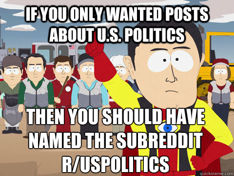 if you only wanted posts about us politics then you should - Captain Hindsight